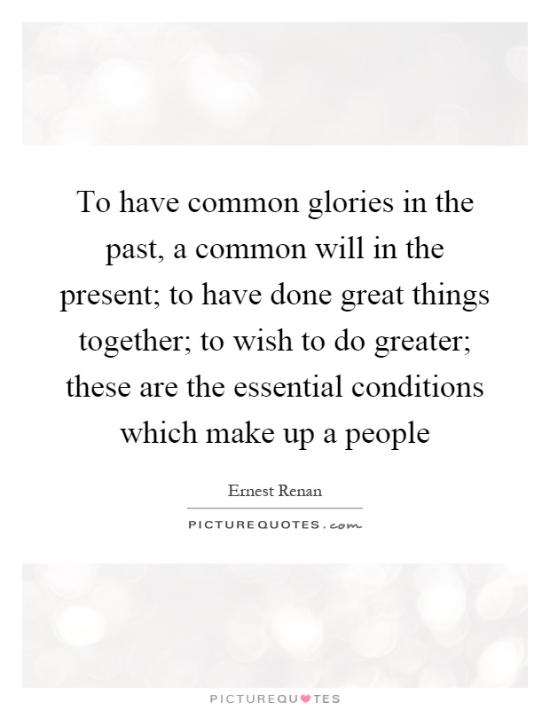 To have common glories in the past, a common will in the present; to have done great things together; to wish to do greater; these are the essential conditions which make up a people Picture Quote #1