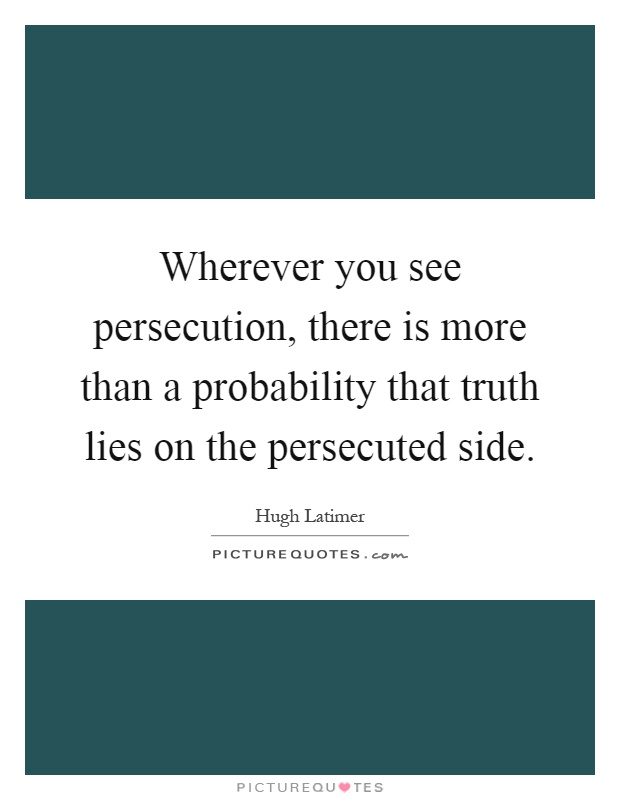 Wherever you see persecution, there is more than a probability that truth lies on the persecuted side Picture Quote #1