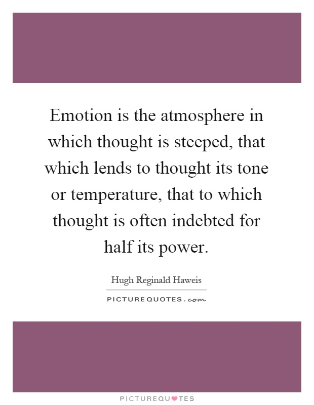 Emotion is the atmosphere in which thought is steeped, that which lends to thought its tone or temperature, that to which thought is often indebted for half its power Picture Quote #1