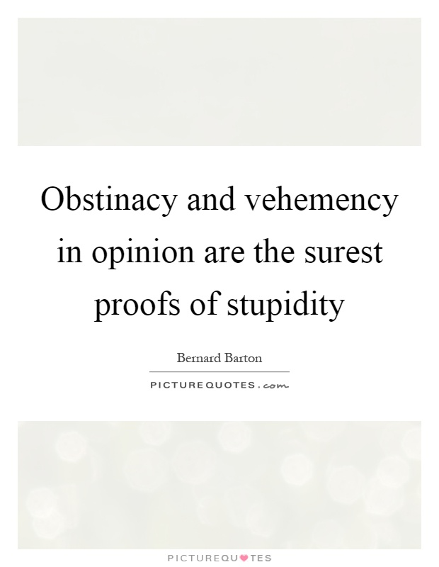 Obstinacy and vehemency in opinion are the surest proofs of stupidity Picture Quote #1