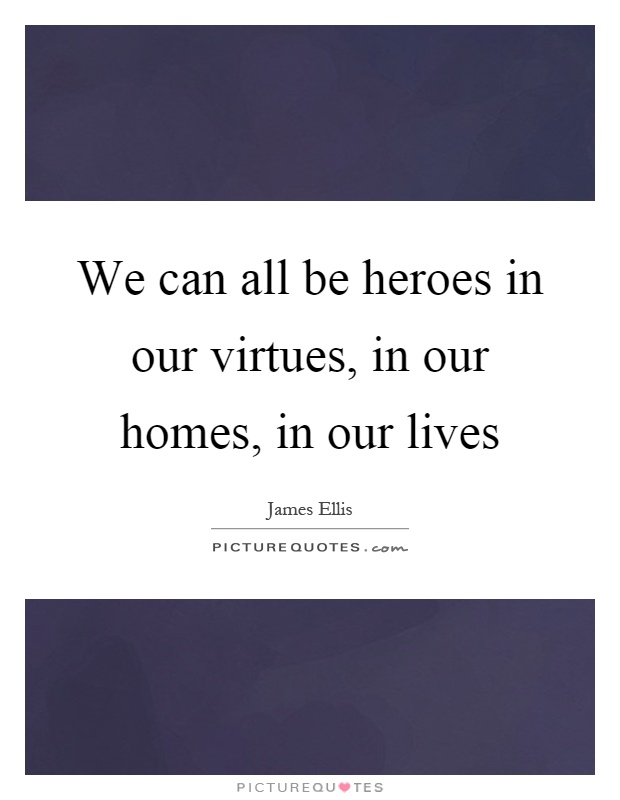 We can all be heroes in our virtues, in our homes, in our lives Picture Quote #1