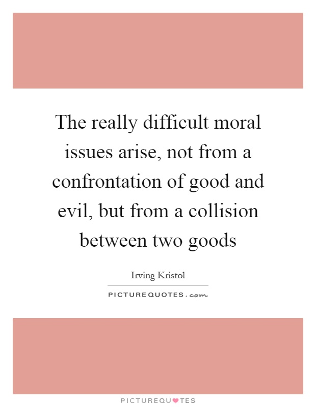 The really difficult moral issues arise, not from a confrontation of good and evil, but from a collision between two goods Picture Quote #1