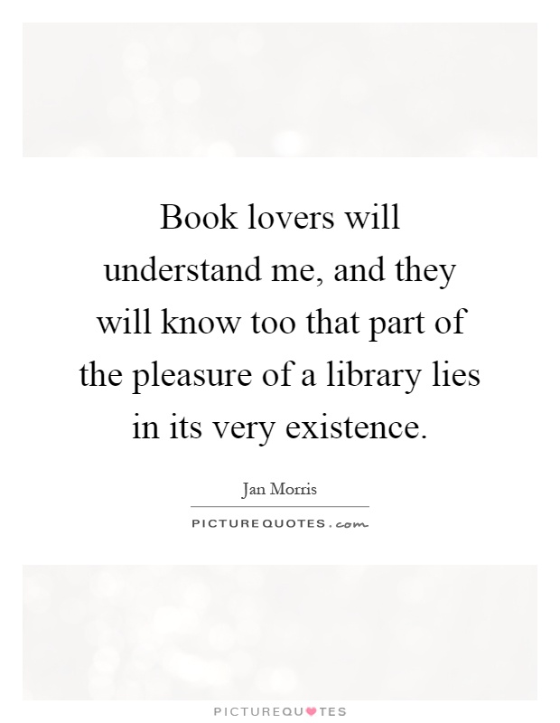 Book lovers will understand me, and they will know too that part of the pleasure of a library lies in its very existence Picture Quote #1