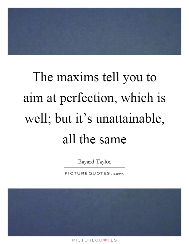 The maxims tell you to aim at perfection, which is well; but it's unattainable, all the same Picture Quote #1
