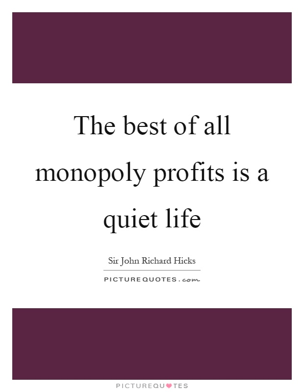 The best of all monopoly profits is a quiet life Picture Quote #1