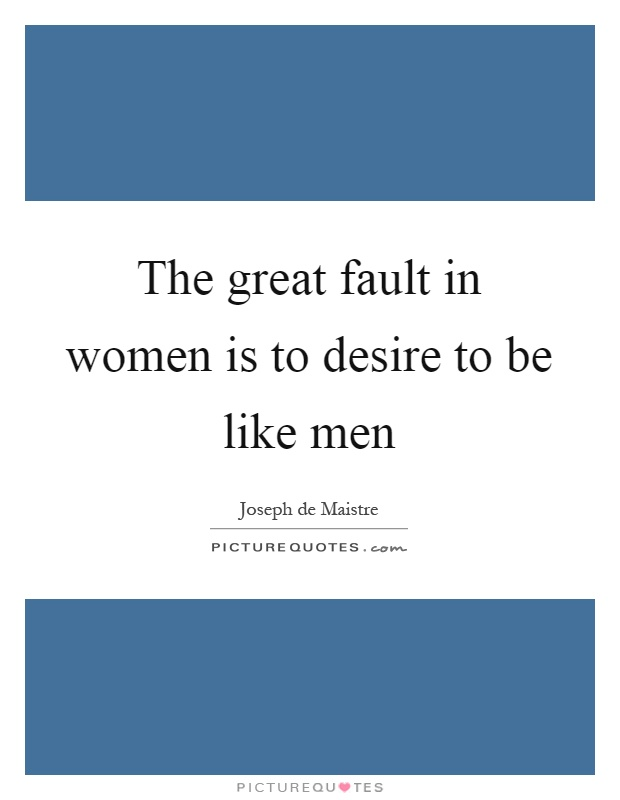 The great fault in women is to desire to be like men Picture Quote #1