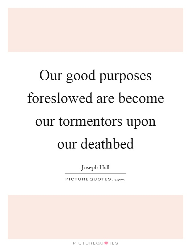 Our good purposes foreslowed are become our tormentors upon our deathbed Picture Quote #1