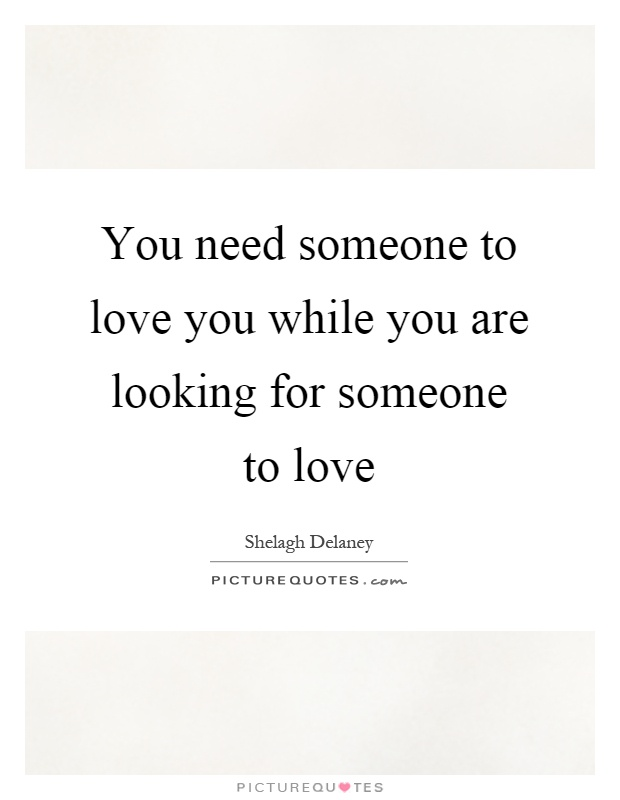 You need someone to love you while you are looking for someone to love Picture Quote #1