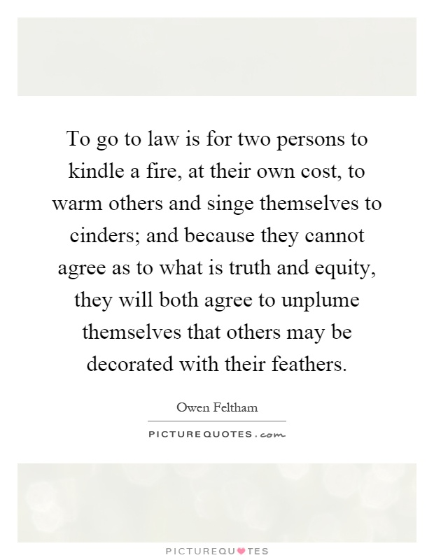To go to law is for two persons to kindle a fire, at their own cost, to warm others and singe themselves to cinders; and because they cannot agree as to what is truth and equity, they will both agree to unplume themselves that others may be decorated with their feathers Picture Quote #1