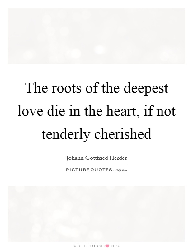 The roots of the deepest love die in the heart, if not tenderly cherished Picture Quote #1