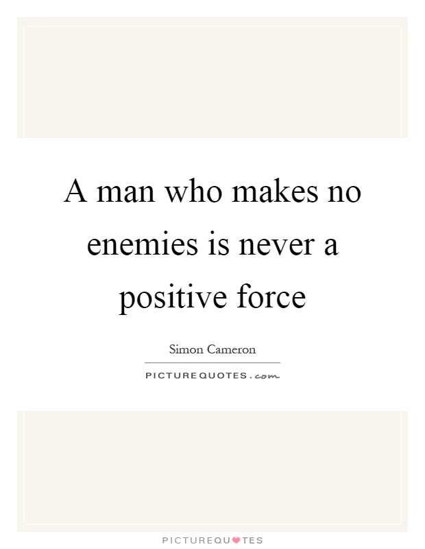 A man who makes no enemies is never a positive force Picture Quote #1