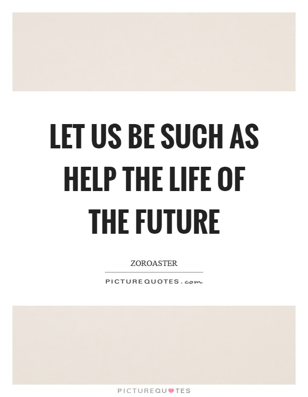 Let us be such as help the life of the future Picture Quote #1