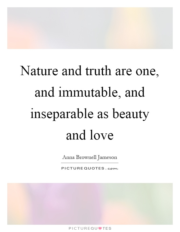 Nature and truth are one, and immutable, and inseparable as beauty and love Picture Quote #1