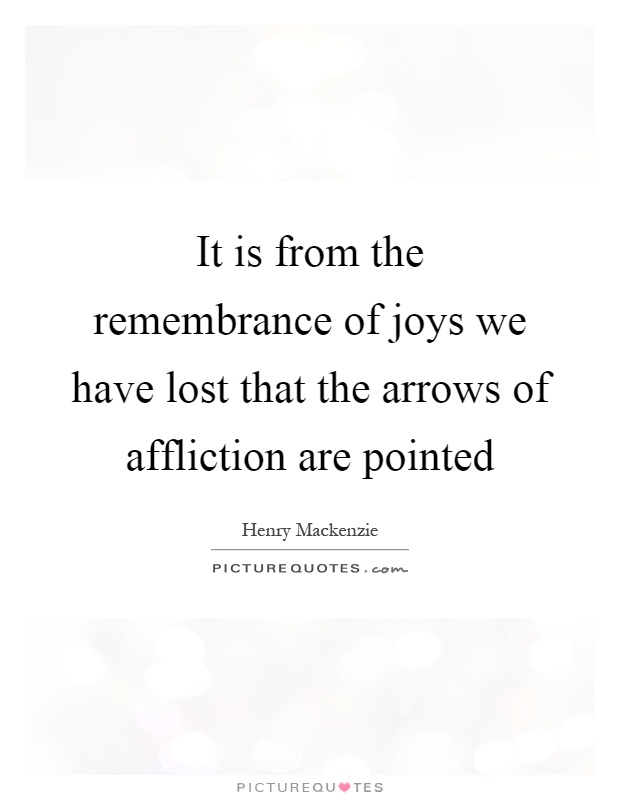 It is from the remembrance of joys we have lost that the arrows of affliction are pointed Picture Quote #1