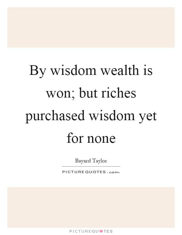 By wisdom wealth is won; but riches purchased wisdom yet for none Picture Quote #1