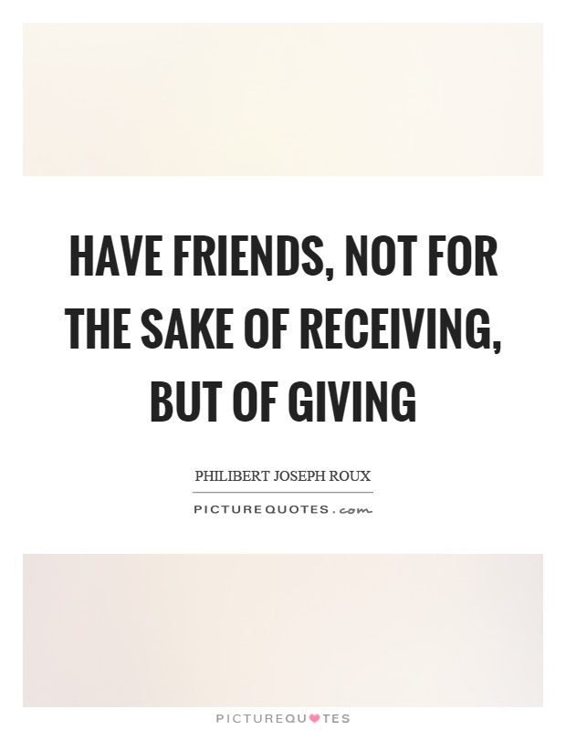 Have friends, not for the sake of receiving, but of giving Picture Quote #1