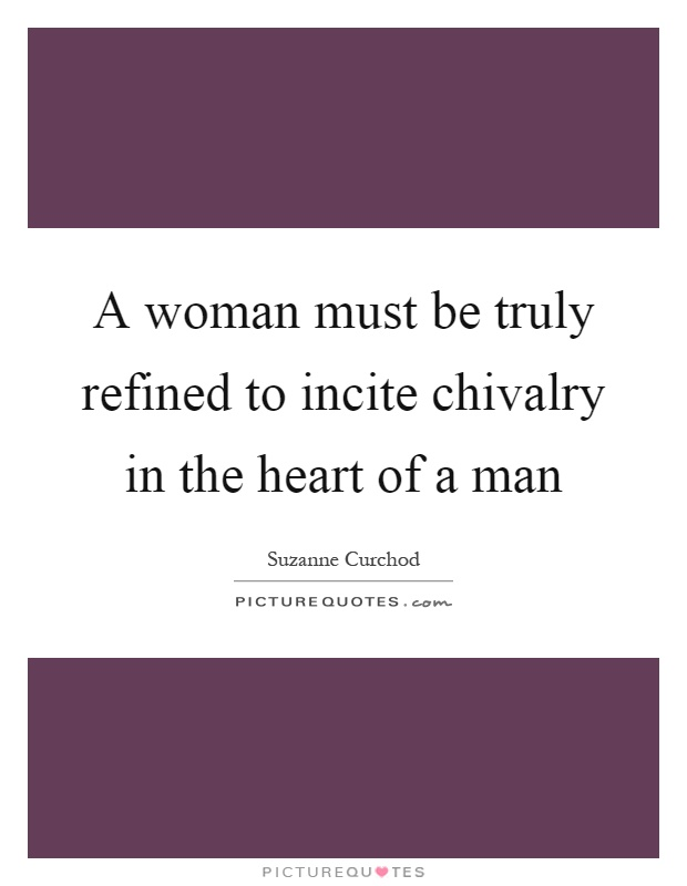 A woman must be truly refined to incite chivalry in the heart of a man Picture Quote #1