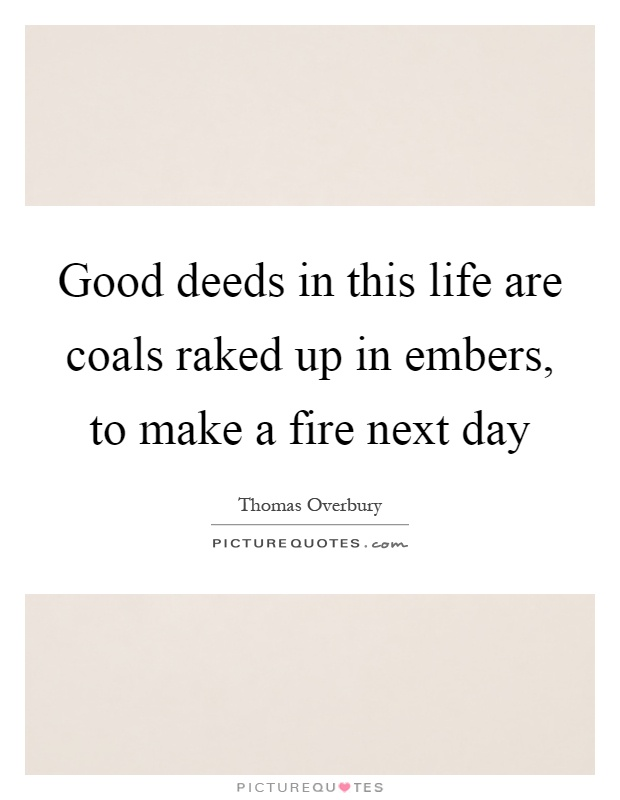 Good deeds in this life are coals raked up in embers, to make a fire next day Picture Quote #1