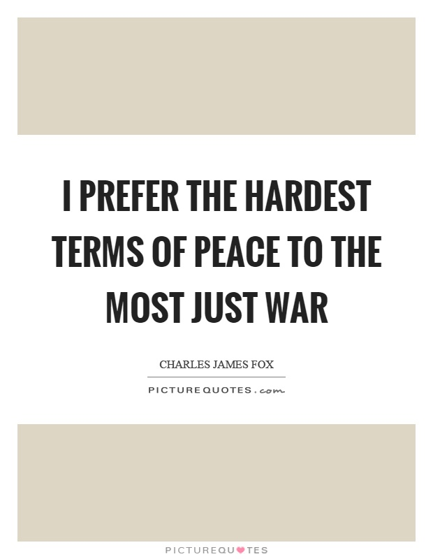 I prefer the hardest terms of peace to the most just war Picture Quote #1