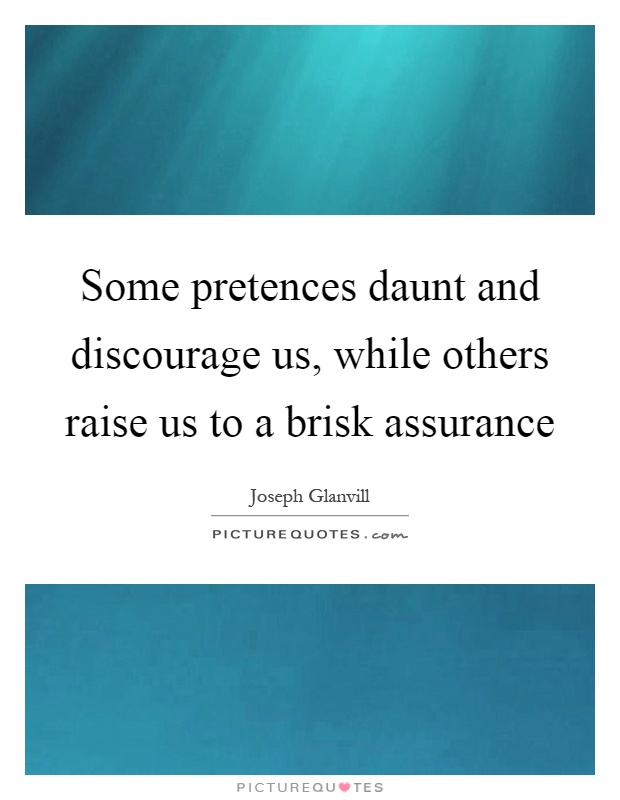 Some pretences daunt and discourage us, while others raise us to a brisk assurance Picture Quote #1