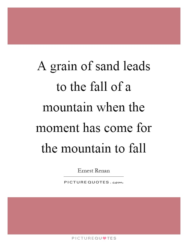 A grain of sand leads to the fall of a mountain when the moment has come for the mountain to fall Picture Quote #1