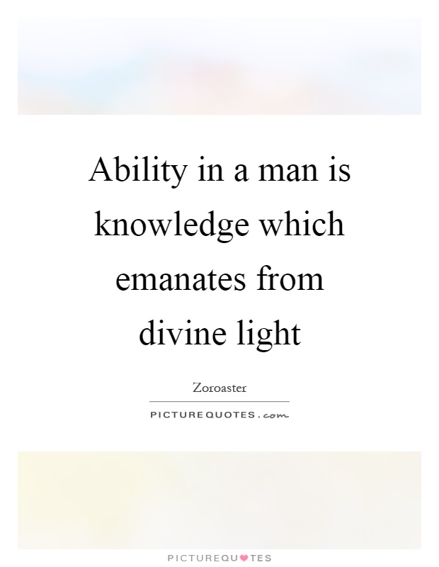 Ability in a man is knowledge which emanates from divine light Picture Quote #1