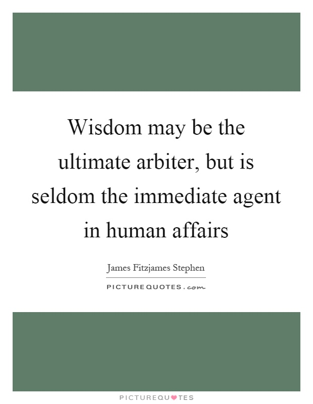 Wisdom may be the ultimate arbiter, but is seldom the immediate agent in human affairs Picture Quote #1