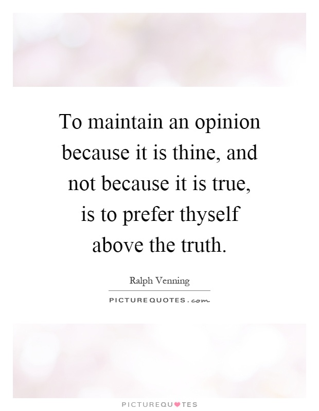 To maintain an opinion because it is thine, and not because it is true, is to prefer thyself above the truth Picture Quote #1