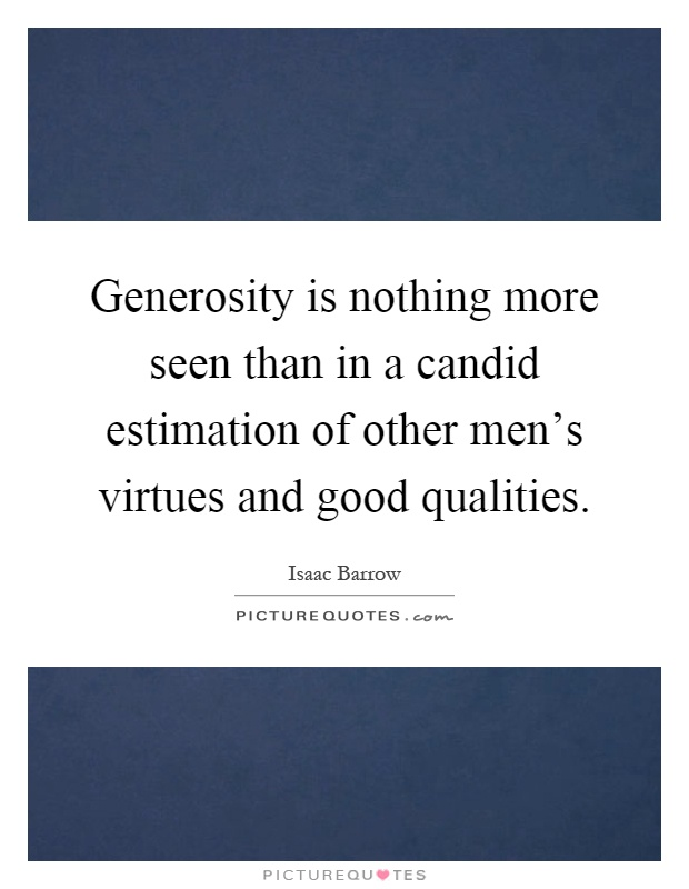 Generosity is nothing more seen than in a candid estimation of other men's virtues and good qualities Picture Quote #1