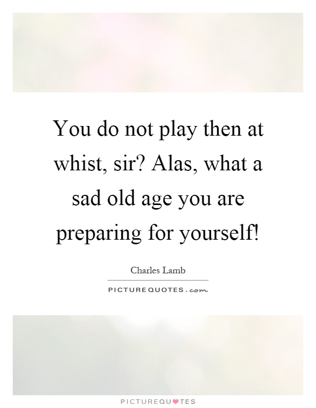 You do not play then at whist, sir? Alas, what a sad old age you are preparing for yourself! Picture Quote #1