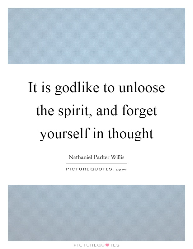 It is godlike to unloose the spirit, and forget yourself in thought Picture Quote #1