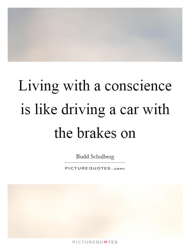 Living with a conscience is like driving a car with the brakes on Picture Quote #1