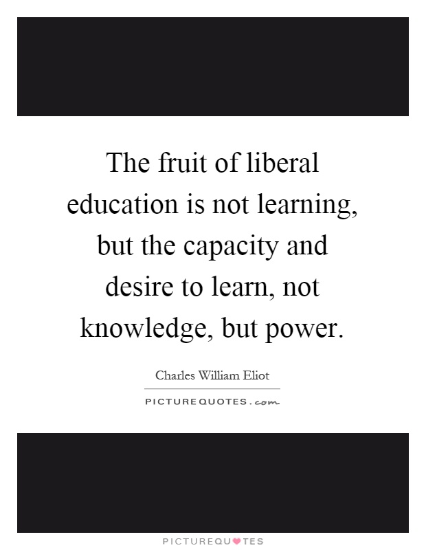 The fruit of liberal education is not learning, but the capacity and desire to learn, not knowledge, but power Picture Quote #1