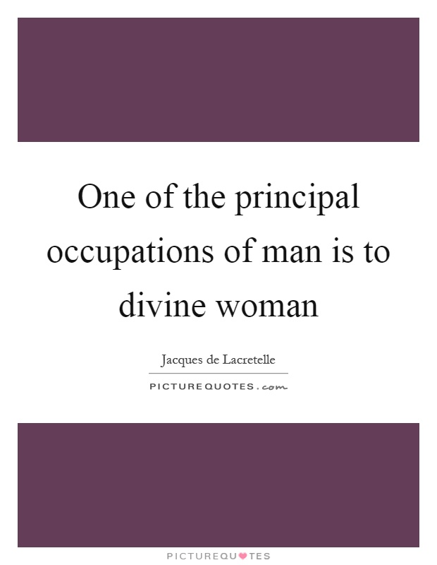 One of the principal occupations of man is to divine woman Picture Quote #1