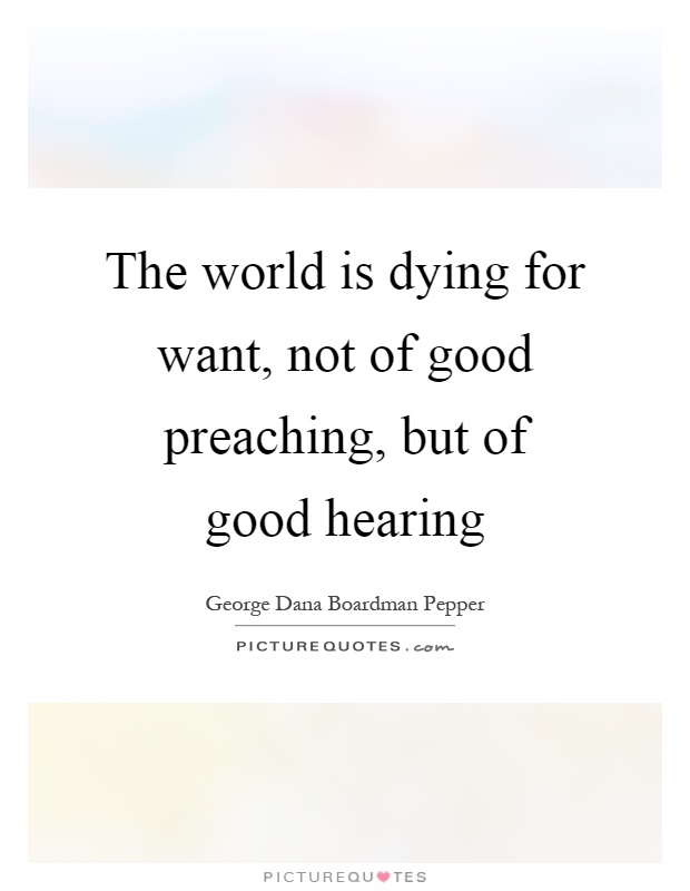 The world is dying for want, not of good preaching, but of good hearing Picture Quote #1