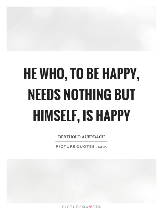 He who, to be happy, needs nothing but himself, is happy Picture Quote #1