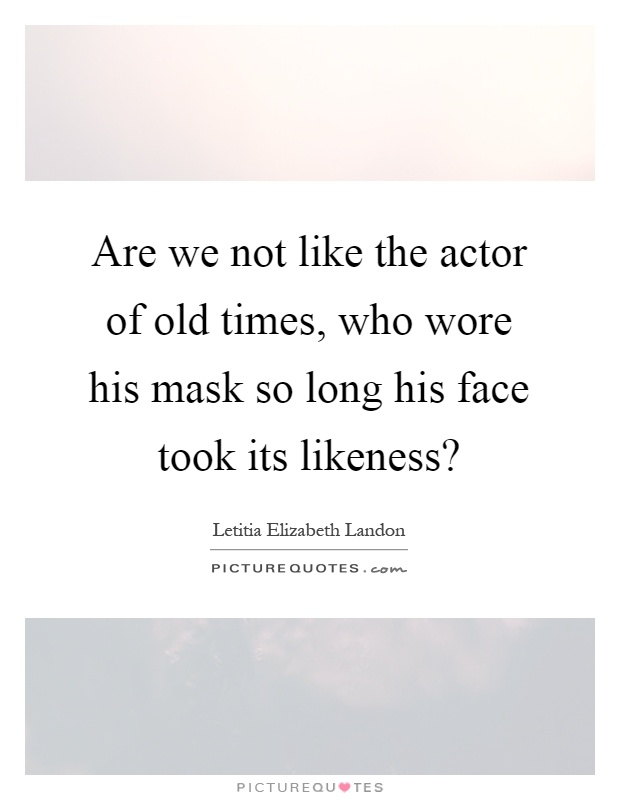 Are we not like the actor of old times, who wore his mask so long his face took its likeness? Picture Quote #1