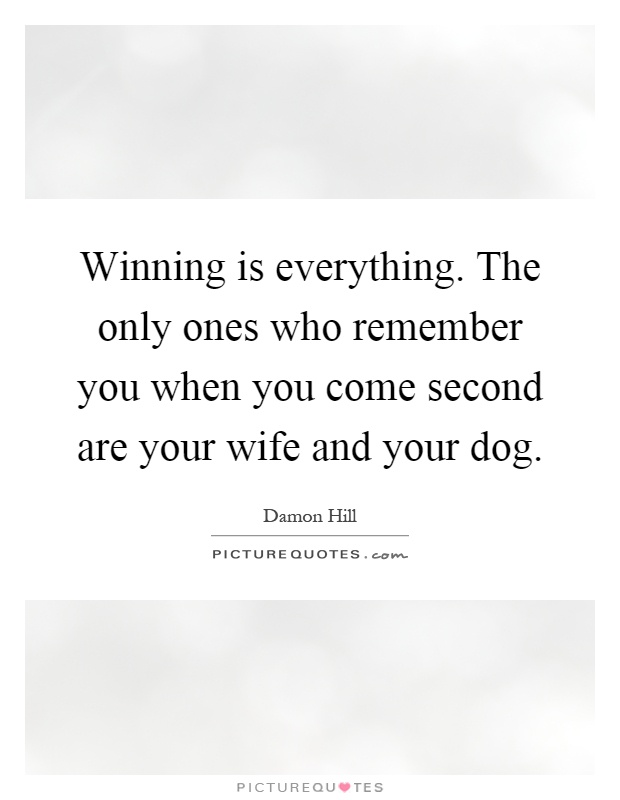 Winning is everything. The only ones who remember you when you come second are your wife and your dog Picture Quote #1