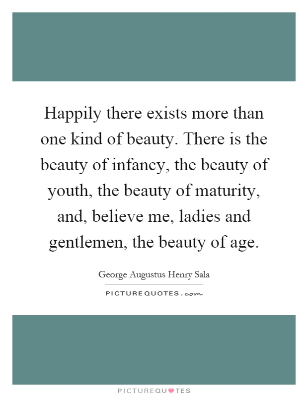 Happily there exists more than one kind of beauty. There is the beauty of infancy, the beauty of youth, the beauty of maturity, and, believe me, ladies and gentlemen, the beauty of age Picture Quote #1
