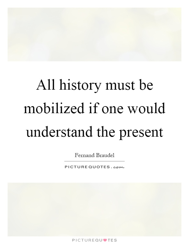All history must be mobilized if one would understand the present Picture Quote #1