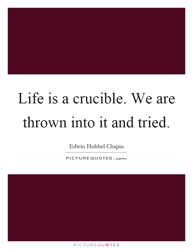 Life is a crucible. We are thrown into it and tried Picture Quote #1