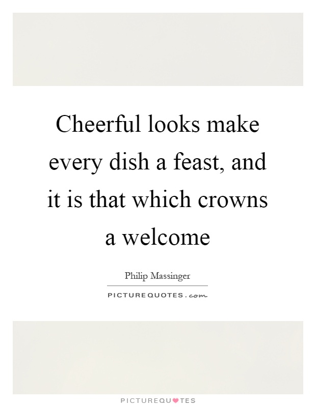 Cheerful looks make every dish a feast, and it is that which crowns a welcome Picture Quote #1