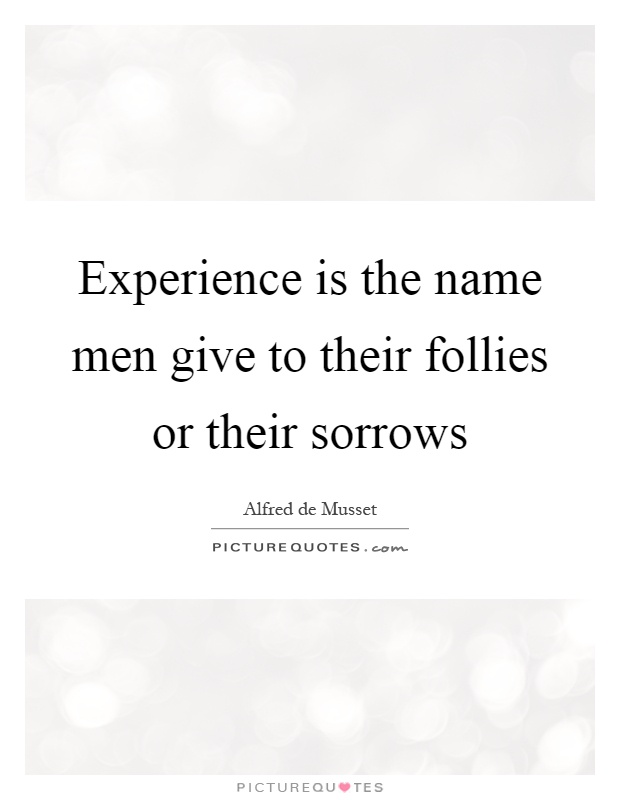 Experience is the name men give to their follies or their sorrows Picture Quote #1