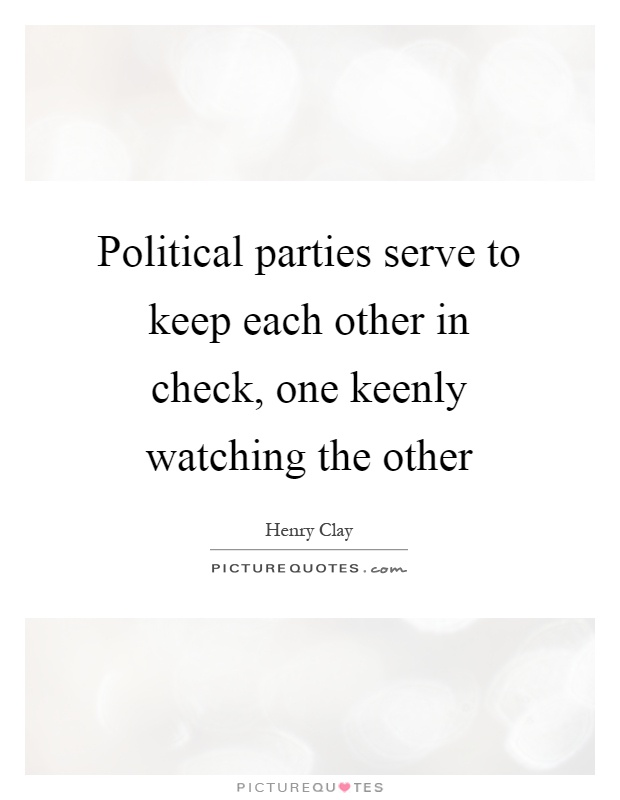 Political parties serve to keep each other in check, one keenly watching the other Picture Quote #1
