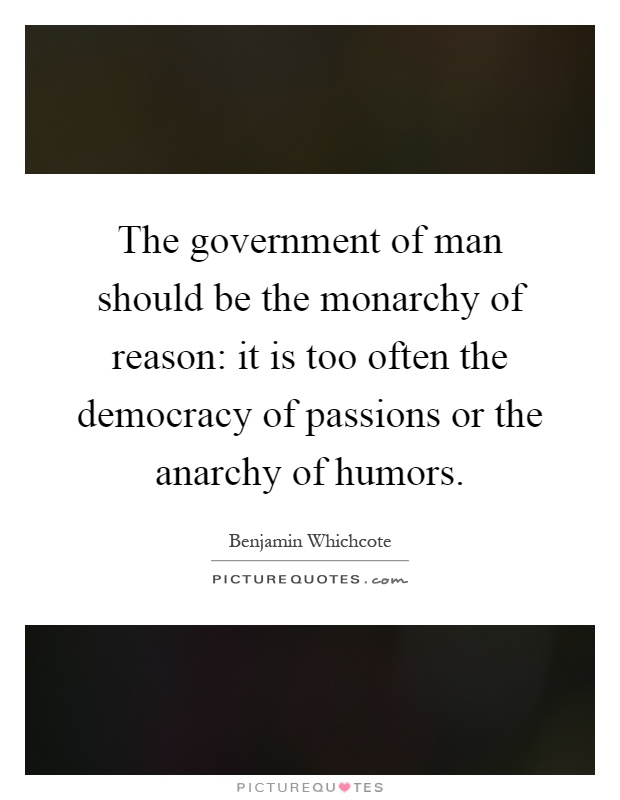 The government of man should be the monarchy of reason: it is too often the democracy of passions or the anarchy of humors Picture Quote #1