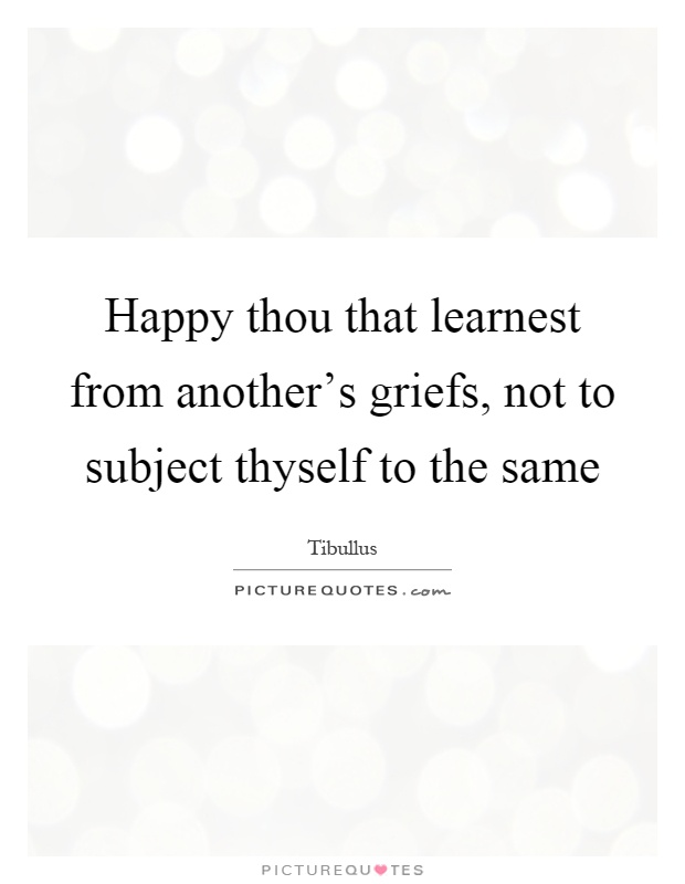 Happy thou that learnest from another's griefs, not to subject thyself to the same Picture Quote #1