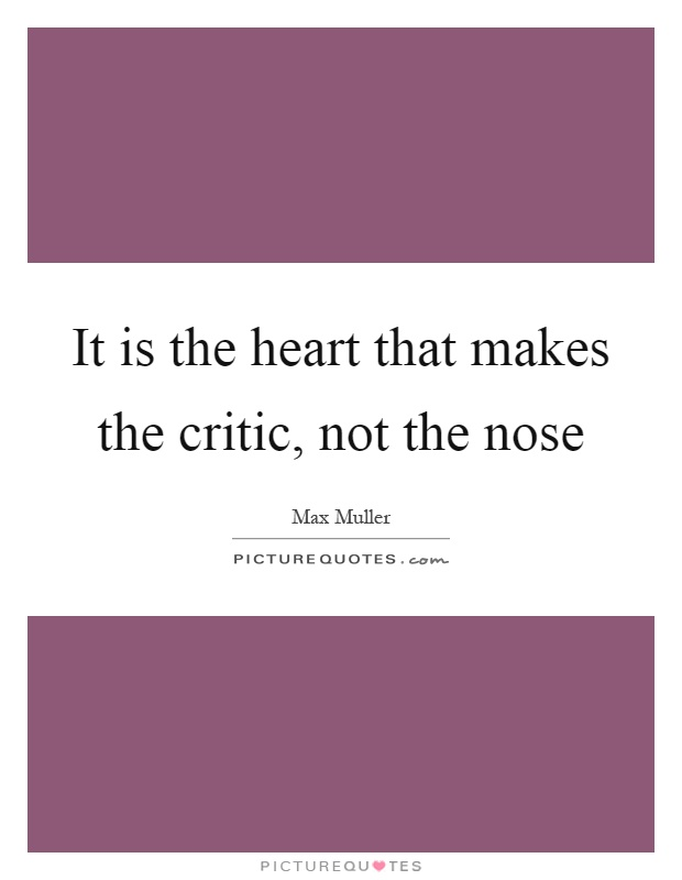 It is the heart that makes the critic, not the nose Picture Quote #1