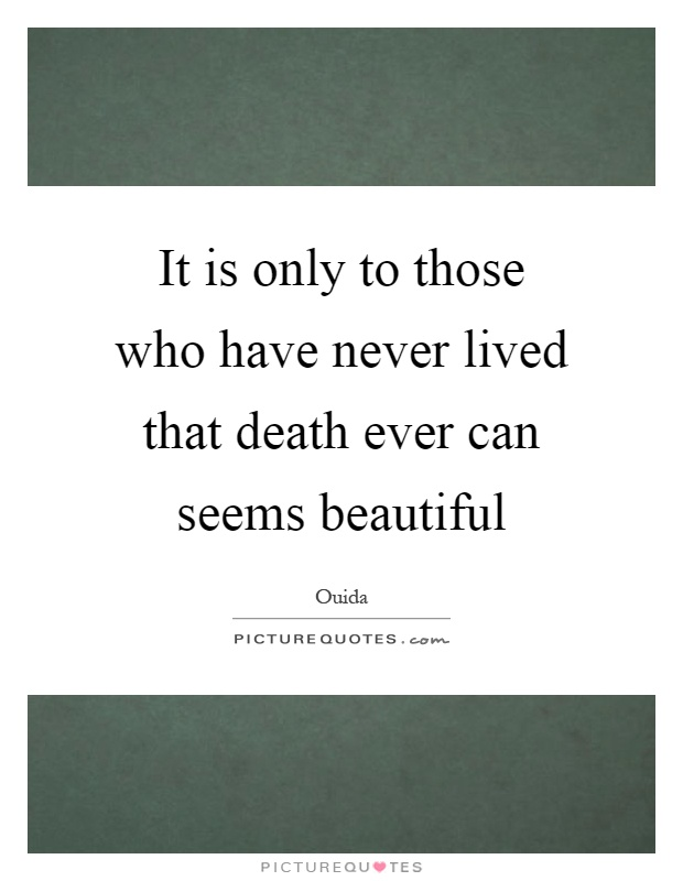 It is only to those who have never lived that death ever can seems beautiful Picture Quote #1