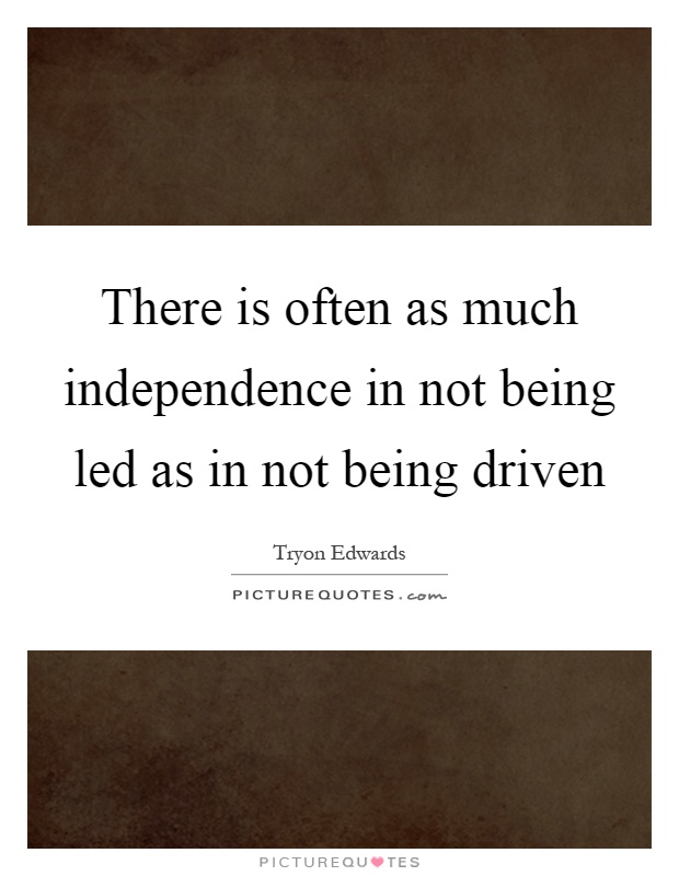There is often as much independence in not being led as in not being driven Picture Quote #1