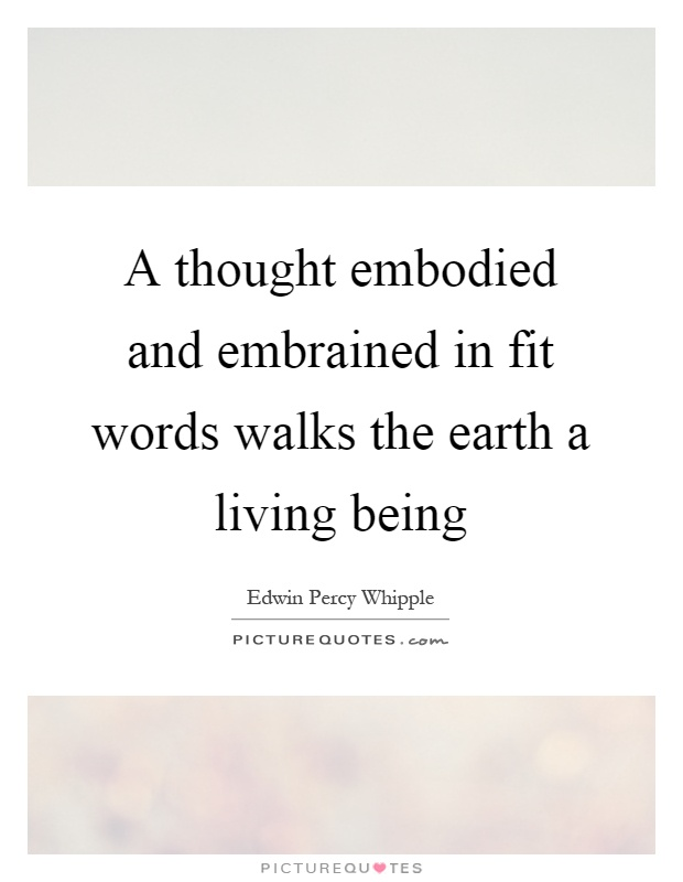 A thought embodied and embrained in fit words walks the earth a living being Picture Quote #1